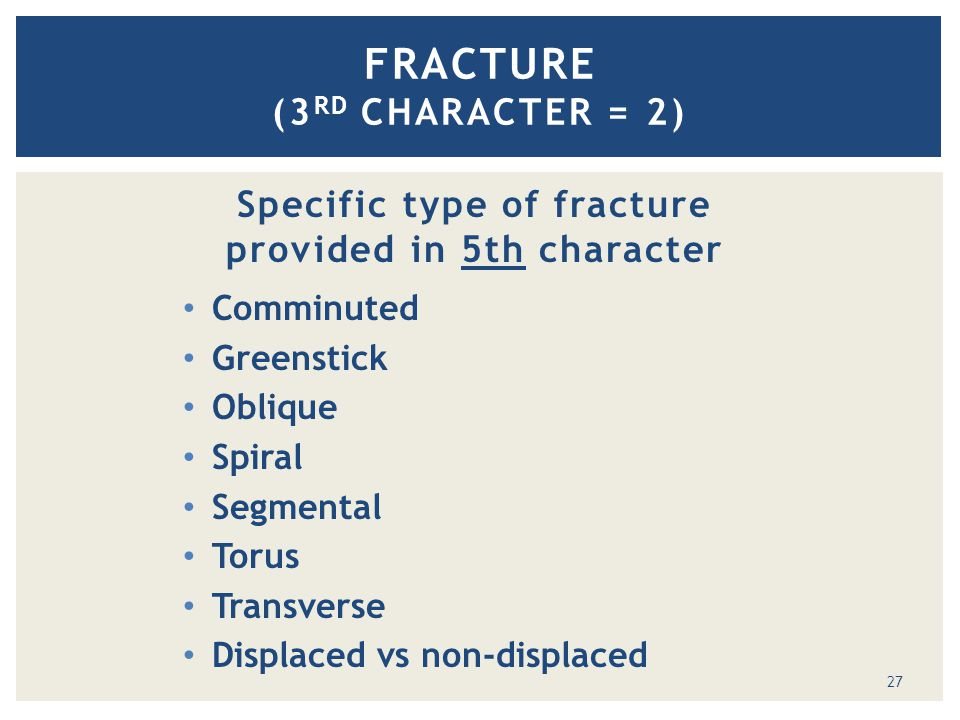 FRACTURE (3 RD CHARACTER = 2) Specific type of fracture provided in 5th character Comminuted Greenstick Oblique Spiral Segmental Torus Transverse Displaced vs non-displaced 27