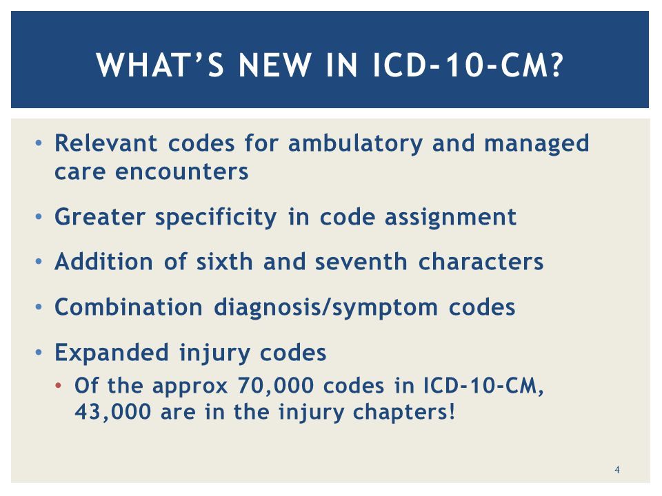 Relevant codes for ambulatory and managed care encounters Greater specificity in code assignment Addition of sixth and seventh characters Combination diagnosis/symptom codes Expanded injury codes Of the approx 70,000 codes in ICD-10-CM, 43,000 are in the injury chapters.