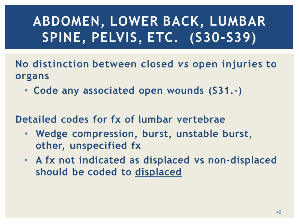 No distinction between closed vs open injuries to organs Code any associated open wounds (S31.-) Detailed codes for fx of lumbar vertebrae Wedge compr