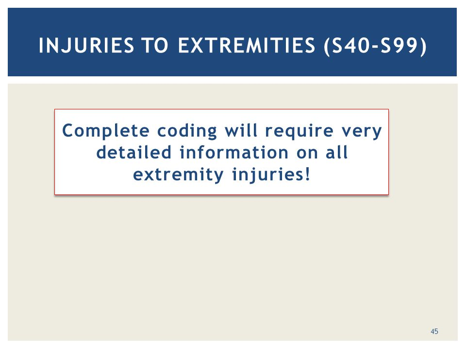 Complete coding will require very detailed information on all extremity injuries! INJURIES TO EXTREMITIES (S40-S99) 45