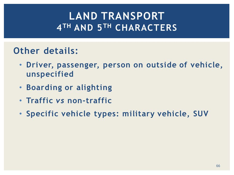 Other details: Driver, passenger, person on outside of vehicle, unspecified Boarding or alighting Traffic vs non-traffic Specific vehicle types: military vehicle, SUV LAND TRANSPORT 4 TH AND 5 TH CHARACTERS 66