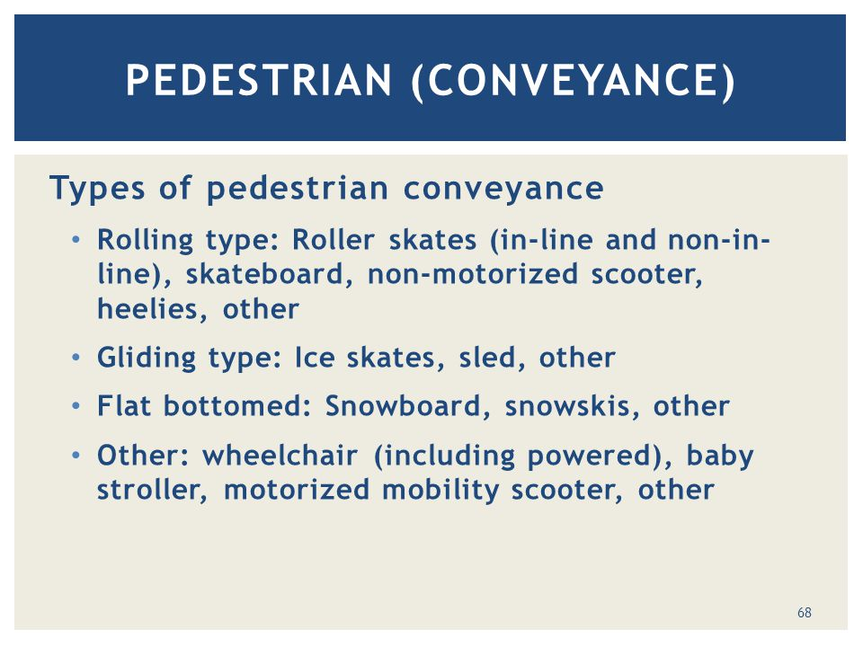 Types of pedestrian conveyance Rolling type: Roller skates (in-line and non-in- line), skateboard, non-motorized scooter, heelies, other Gliding type: Ice skates, sled, other Flat bottomed: Snowboard, snowskis, other Other: wheelchair (including powered), baby stroller, motorized mobility scooter, other PEDESTRIAN (CONVEYANCE) 68