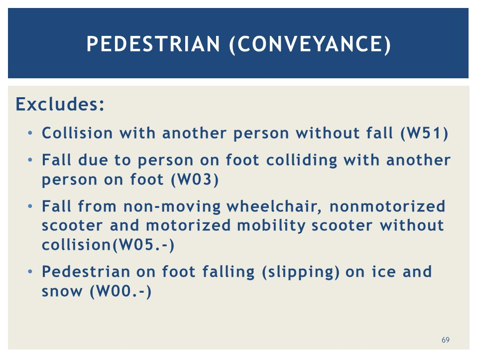 Excludes: Collision with another person without fall (W51) Fall due to person on foot colliding with another person on foot (W03) Fall from non-moving wheelchair, nonmotorized scooter and motorized mobility scooter without collision(W05.-) Pedestrian on foot falling (slipping) on ice and snow (W00.-) PEDESTRIAN (CONVEYANCE) 69