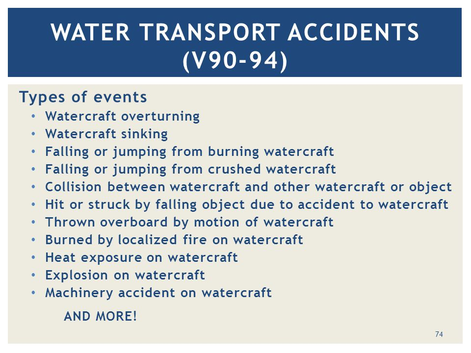 Types of events Watercraft overturning Watercraft sinking Falling or jumping from burning watercraft Falling or jumping from crushed watercraft Collision between watercraft and other watercraft or object Hit or struck by falling object due to accident to watercraft Thrown overboard by motion of watercraft Burned by localized fire on watercraft Heat exposure on watercraft Explosion on watercraft Machinery accident on watercraft AND MORE.