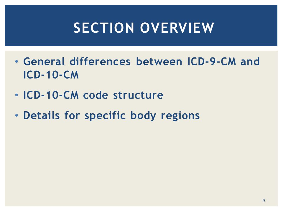 General differences between ICD-9-CM and ICD-10-CM ICD-10-CM code structure Details for specific body regions SECTION OVERVIEW 9