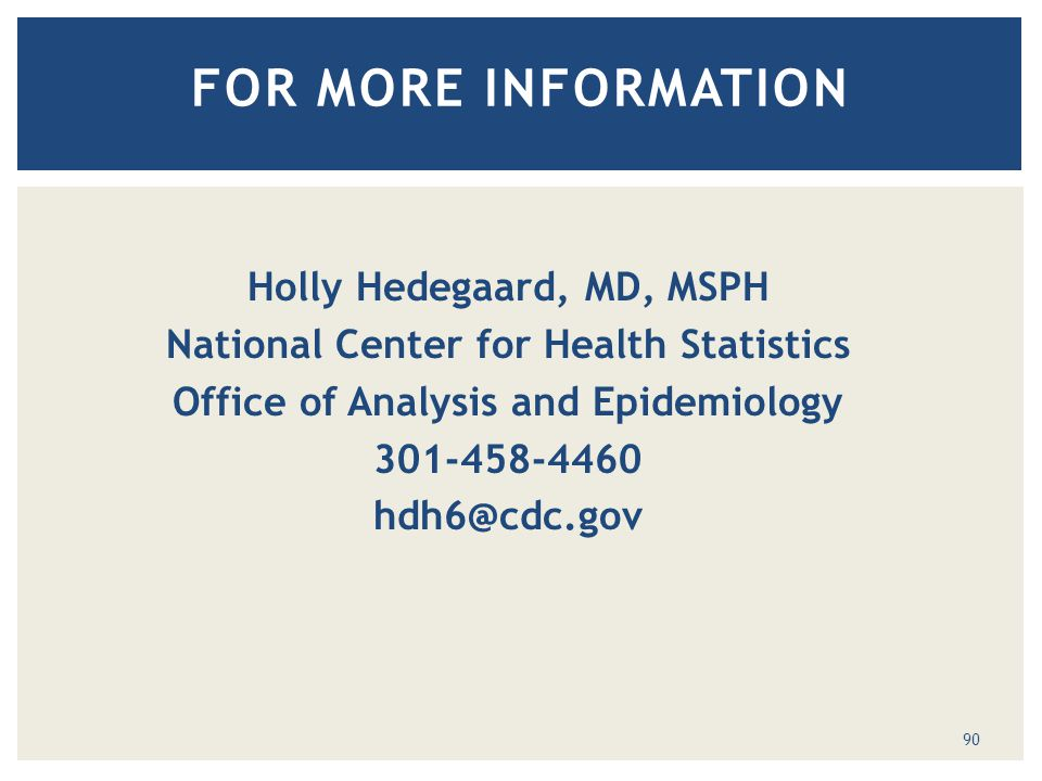 90 FOR MORE INFORMATION Holly Hedegaard, MD, MSPH National Center for Health Statistics Office of Analysis and Epidemiology 301-458-4460 hdh6@cdc.gov