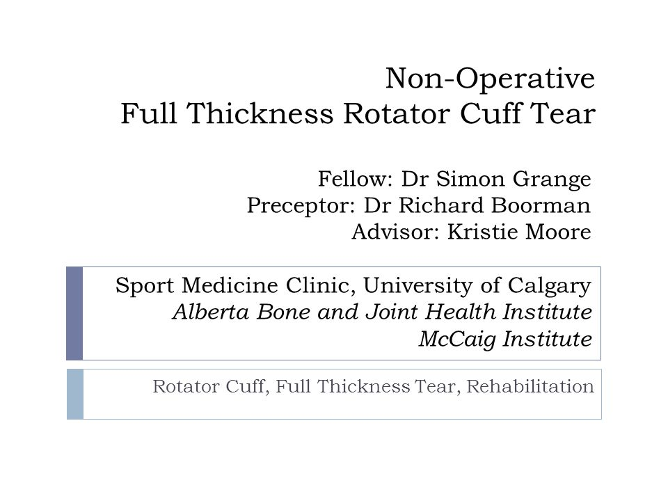 Non-Operative Full Thickness Rotator Cuff Tear Rotator Cuff, Full Thickness Tear, Rehabilitation Fellow: Dr Simon Grange Preceptor: Dr Richard Boorman Advisor: Kristie Moore Sport Medicine Clinic, University of Calgary Alberta Bone and Joint Health Institute McCaig Institute