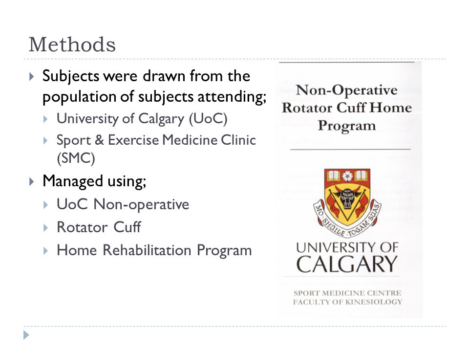 Methods  Subjects were drawn from the population of subjects attending;  University of Calgary (UoC)  Sport & Exercise Medicine Clinic (SMC)  Managed using;  UoC Non-operative  Rotator Cuff  Home Rehabilitation Program
