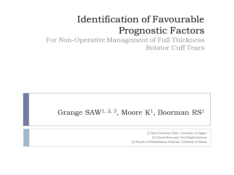 Identification of Favourable Prognostic Factors For Non-Operative Management of Full Thickness Rotator Cuff Tears Grange SAW 1, 2, 3, Moore K 1, Boorman RS 1 [1] Sport Medicine Clinic, University of Calgary [2] Alberta Bone and Joint Health Institute [3] Faculty of Rehabilitation Medicine, University of Alberta