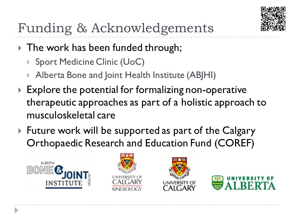 Funding& Acknowledgements  The work has been funded through;  Sport Medicine Clinic (UoC)  Alberta Bone and Joint Health Institute (ABJHI)  Explore the potential for formalizing non-operative therapeutic approaches as part of a holistic approach to musculoskeletal care  Future work will be supported as part of the Calgary Orthopaedic Research and Education Fund (COREF)