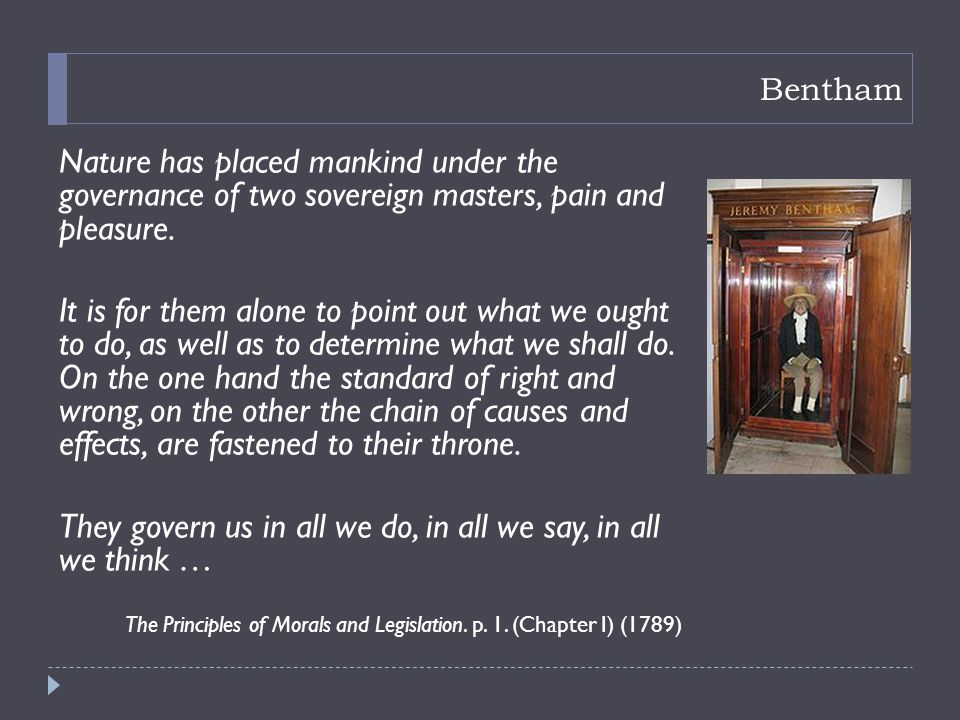 Bentham Nature has placed mankind under the governance of two sovereign masters, pain and pleasure.