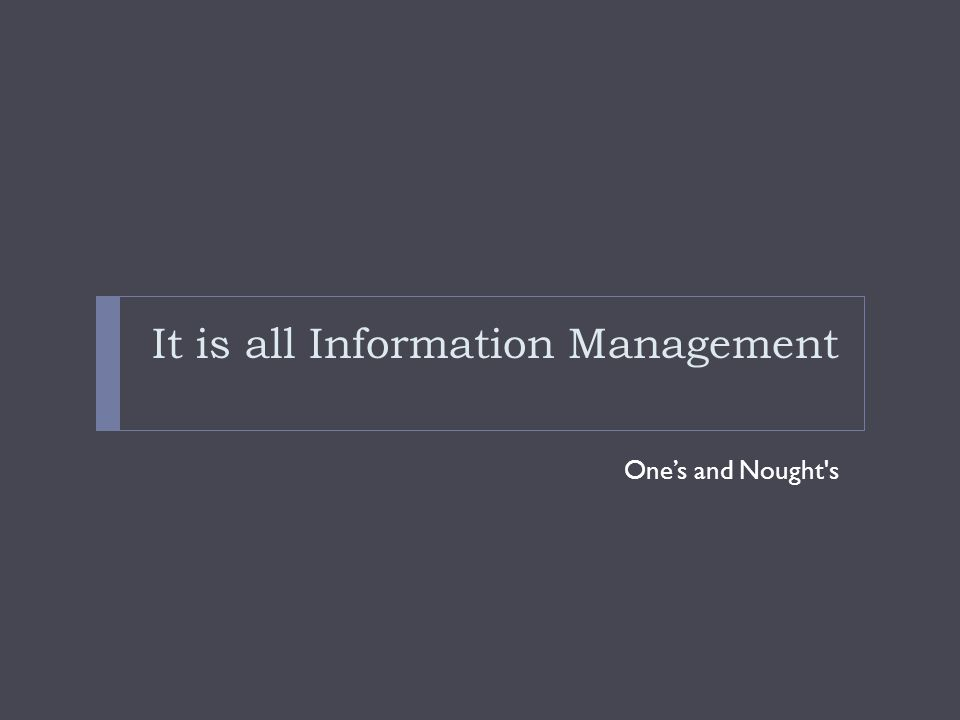 It is all Information Management One's and Nought s