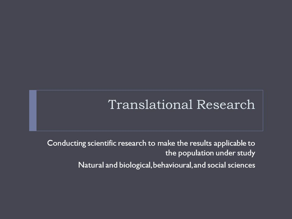 Translational Research Conducting scientific research to make the results applicable to the population under study Natural and biological, behavioural, and social sciences