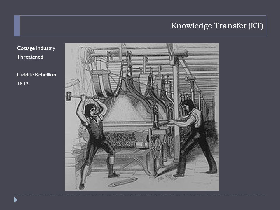 Knowledge Transfer (KT) Cottage Industry Threatened Luddite Rebellion 1812