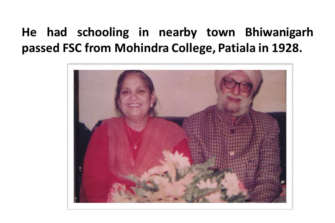 He had schooling in nearby town Bhiwanigarh passed FSC from Mohindra College, Patiala in 1928.