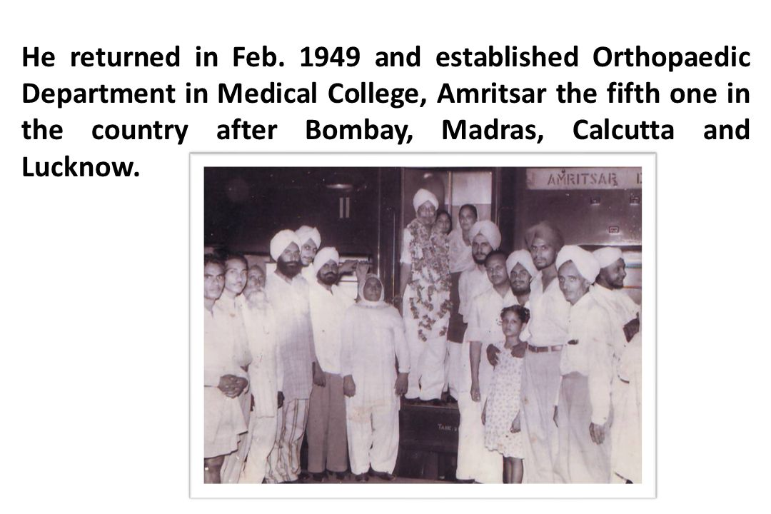 He returned in Feb. 1949 and established Orthopaedic Department in Medical College, Amritsar the fifth one in the country after Bombay, Madras, Calcut