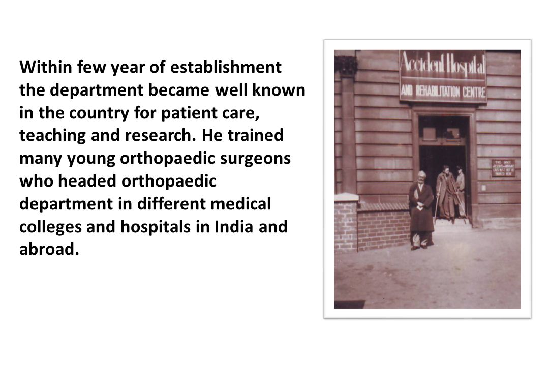 Within few year of establishment the department became well known in the country for patient care, teaching and research. He trained many young orthop