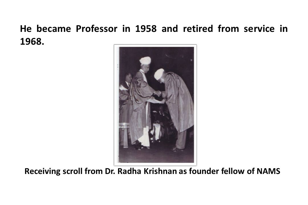 He became Professor in 1958 and retired from service in 1968. Receiving scroll from Dr. Radha Krishnan as founder fellow of NAMS