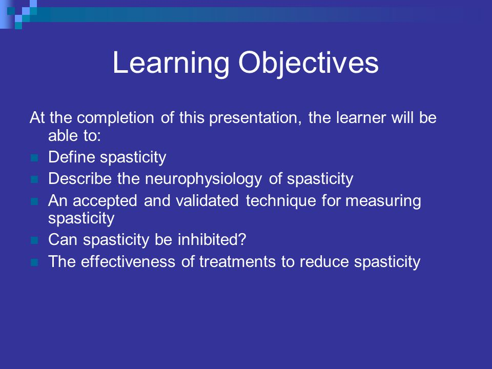 Learning Objectives At the completion of this presentation, the learner will be able to: Define spasticity Describe the neurophysiology of spasticity An accepted and validated technique for measuring spasticity Can spasticity be inhibited.