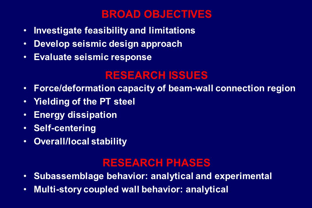 BROAD OBJECTIVES Investigate feasibility and limitations Develop seismic design approach Evaluate seismic response RESEARCH ISSUES Force/deformation capacity of beam-wall connection region Yielding of the PT steel Energy dissipation Self-centering Overall/local stability RESEARCH PHASES Subassemblage behavior: analytical and experimental Multi-story coupled wall behavior: analytical