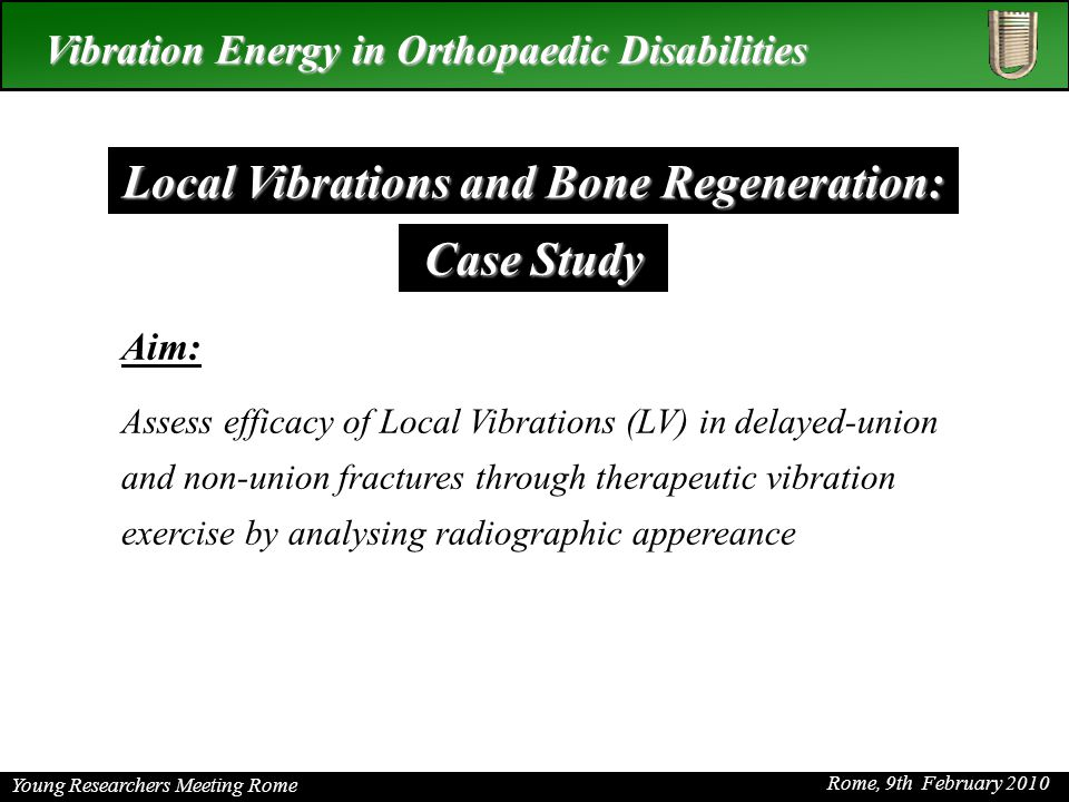 Young Researchers Meeting Rome Rome, 9th February 2010 Vibration Energy in Orthopaedic Disabilities Aim: Assess efficacy of Local Vibrations (LV) in delayed-union and non-union fractures through therapeutic vibration exercise by analysing radiographic appereance Local Vibrations and Bone Regeneration: Case Study
