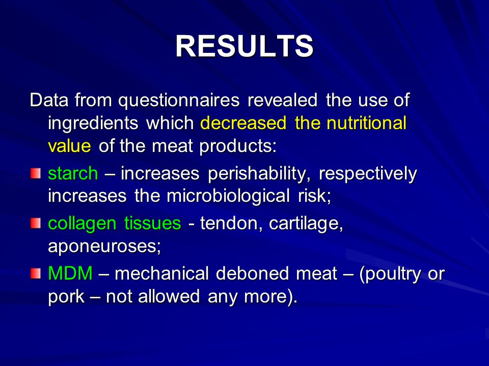 RESULTS Data from questionnaires revealed the use of ingredients which decreased the nutritional value of the meat products: starch – increases perishability, respectively increases the microbiological risk; collagen tissues - tendon, cartilage, aponeuroses; MDM – mechanical deboned meat – (poultry or pork – not allowed any more).