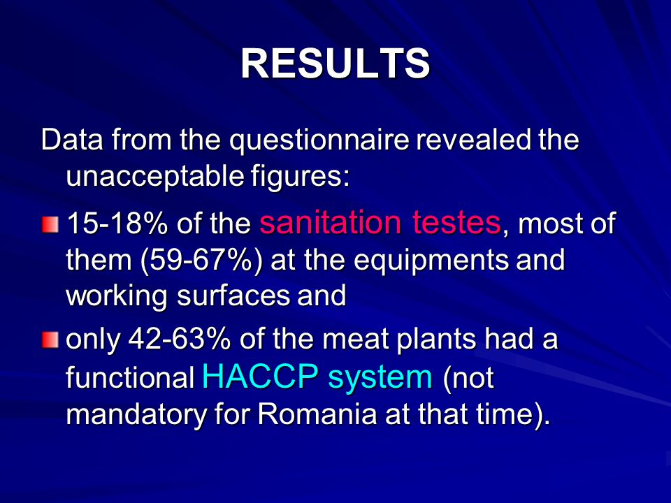 RESULTS Data from the questionnaire revealed the unacceptable figures: 15-18% of the sanitation testes, most of them (59-67%) at the equipments and working surfaces and only 42-63% of the meat plants had a functional HACCP system (not mandatory for Romania at that time).