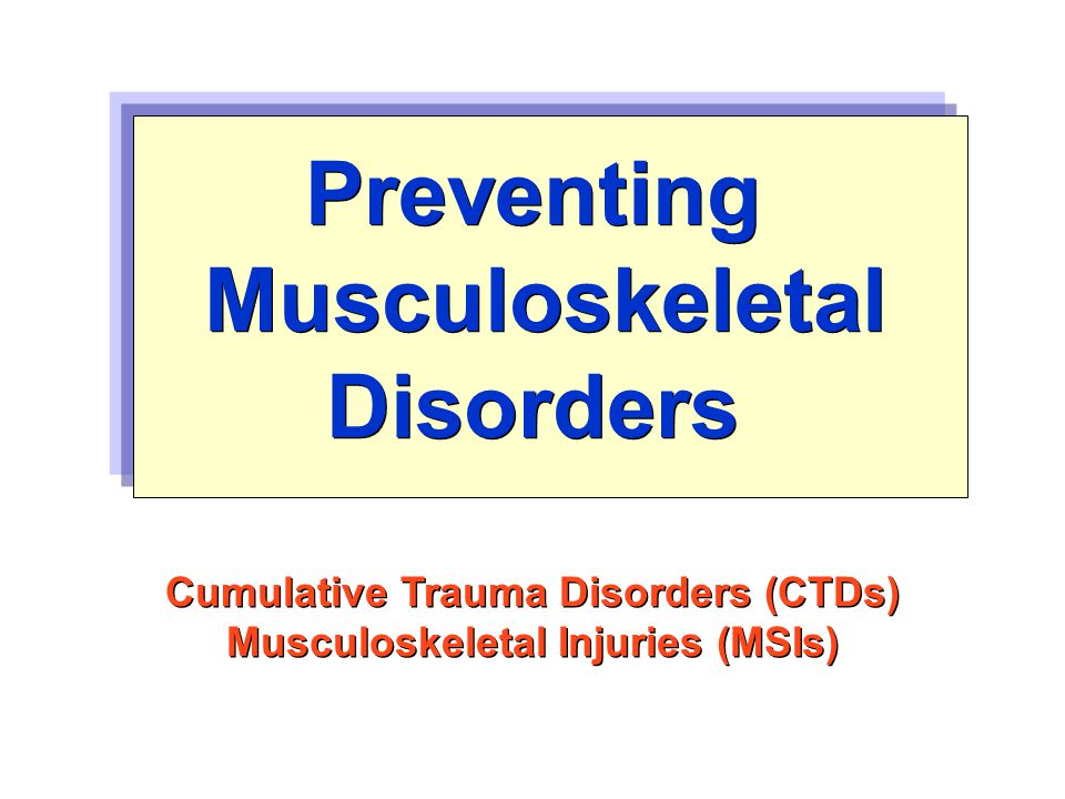 Preventing Musculoskeletal Disorders Cumulative Trauma Disorders (CTDs) Musculoskeletal Injuries (MSIs) Cumulative Trauma Disorders (CTDs) Musculoskeletal Injuries (MSIs)