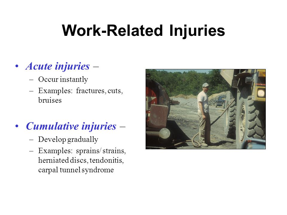 Work-Related Injuries Acute injuries – –Occur instantly –Examples: fractures, cuts, bruises Cumulative injuries – –Develop gradually –Examples: sprains/ strains, herniated discs, tendonitis, carpal tunnel syndrome