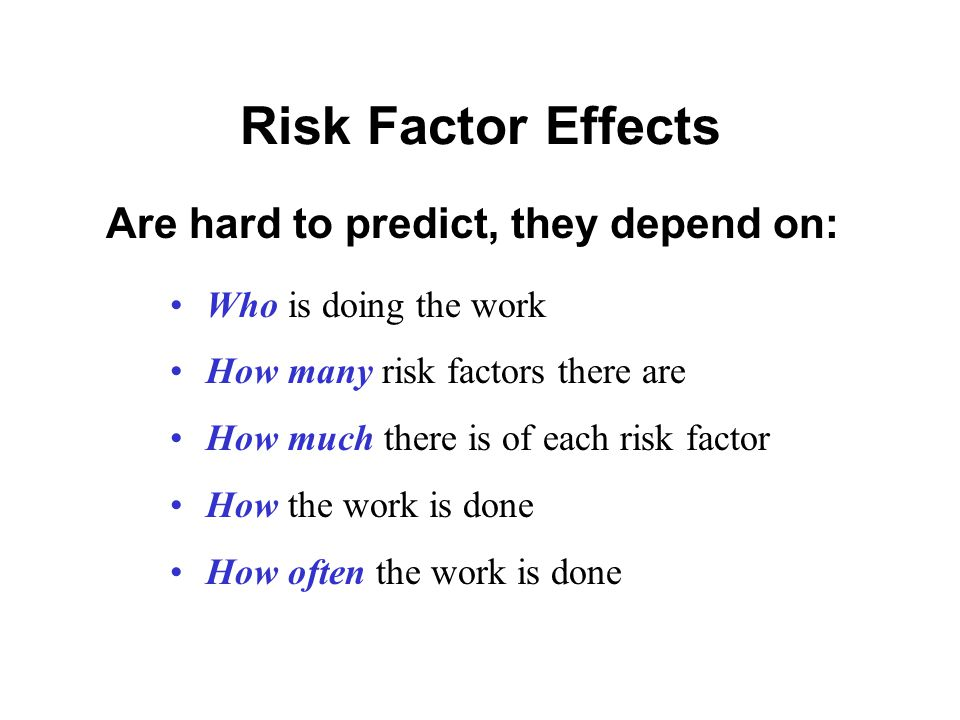 Risk Factor Effects Who is doing the work How many risk factors there are How much there is of each risk factor How the work is done How often the work is done Are hard to predict, they depend on: