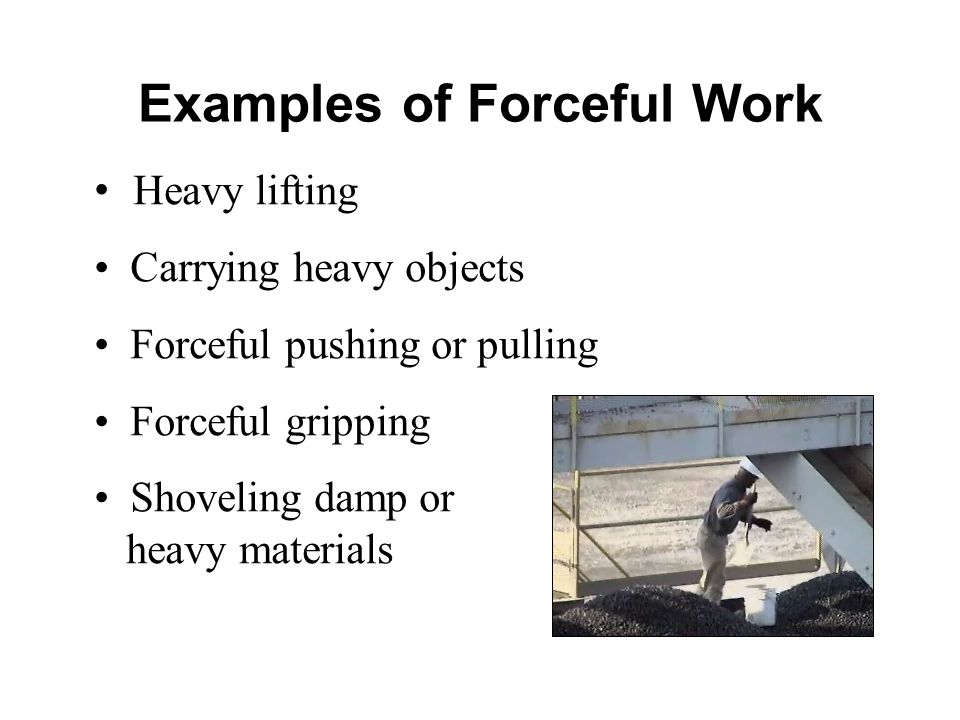 Heavy lifting Carrying heavy objects Forceful pushing or pulling Forceful gripping Shoveling damp or heavy materials Examples of Forceful Work
