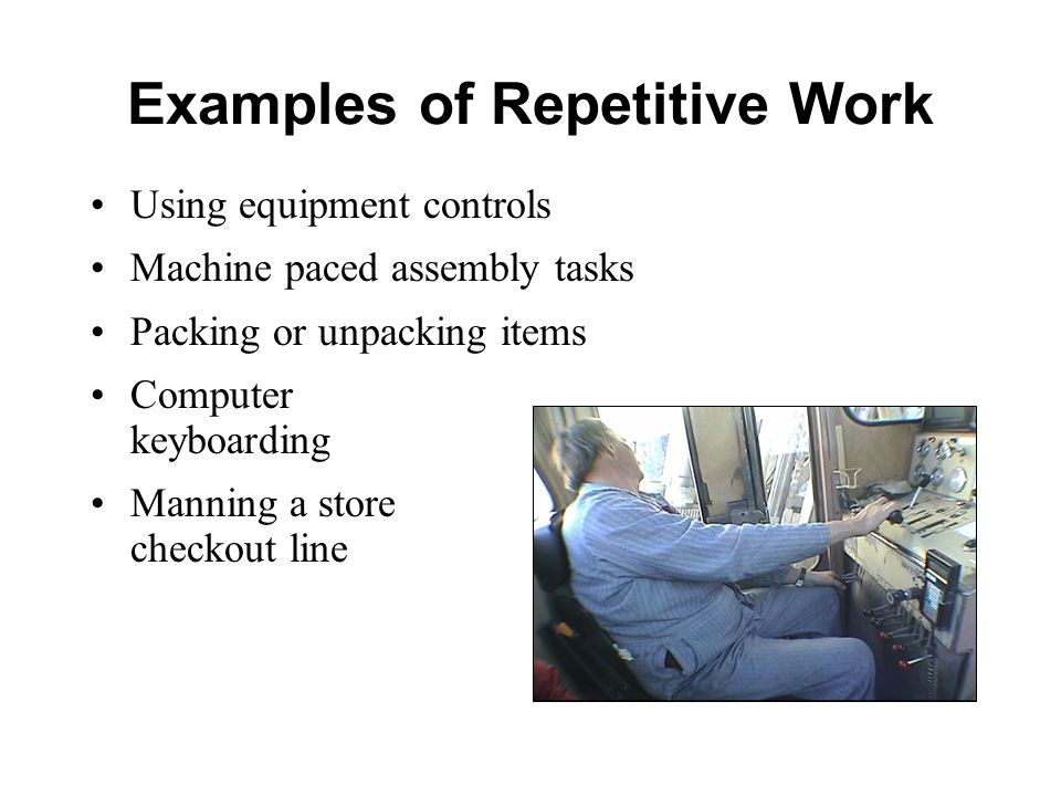 Examples of Repetitive Work Using equipment controls Machine paced assembly tasks Packing or unpacking items Computer keyboarding Manning a store checkout line