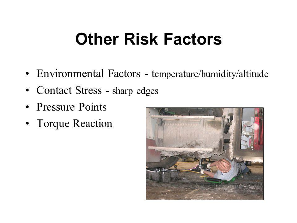 Other Risk Factors Environmental Factors - t emperature/humidity/altitude Contact Stress - sharp edges Pressure Points Torque Reaction
