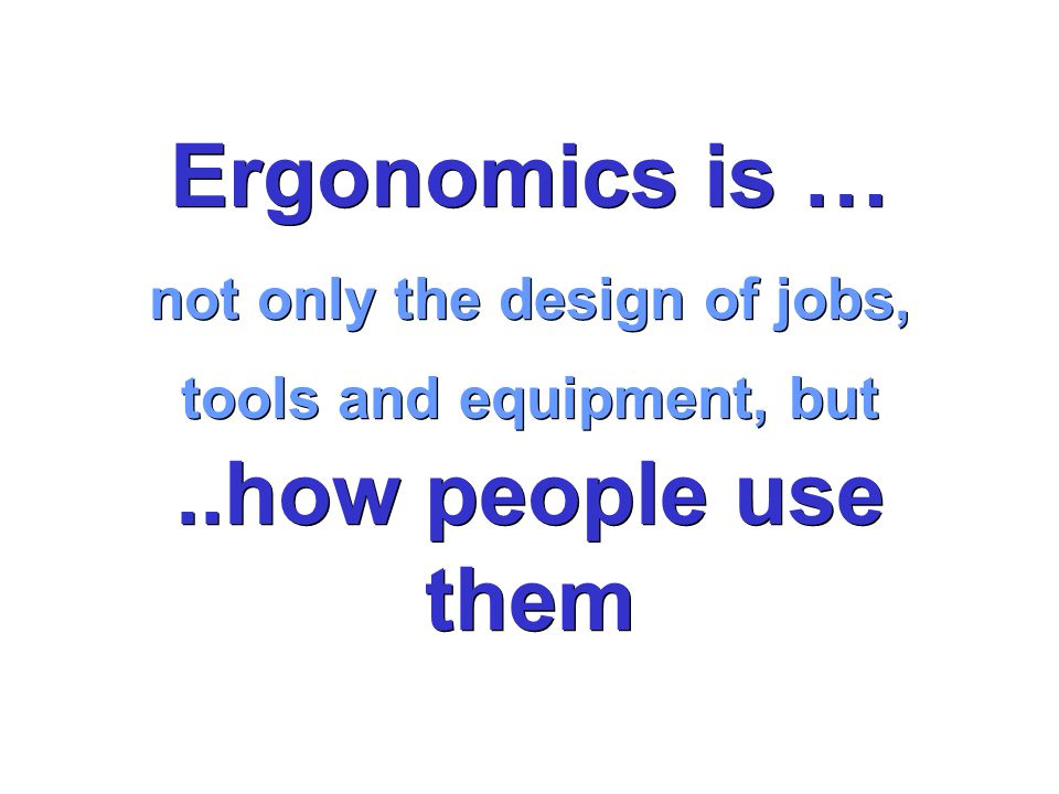Ergonomics is … not only the design of jobs, tools and equipment, but..how people use them Ergonomics is … not only the design of jobs, tools and equipment, but..how people use them