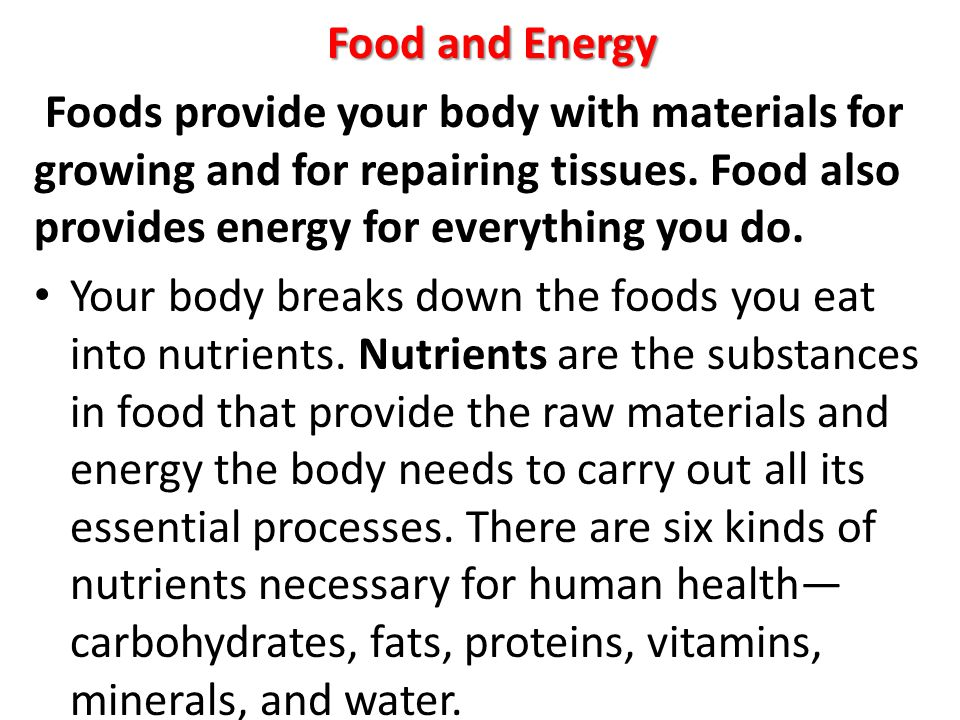 Food and Energy Foods provide your body with materials for growing and for repairing tissues. Food also provides energy for everything you do. Your bo