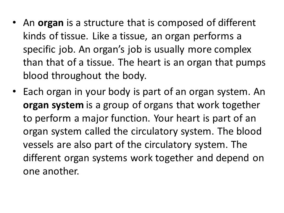 An organ is a structure that is composed of different kinds of tissue. Like a tissue, an organ performs a specific job. An organ's job is usually more