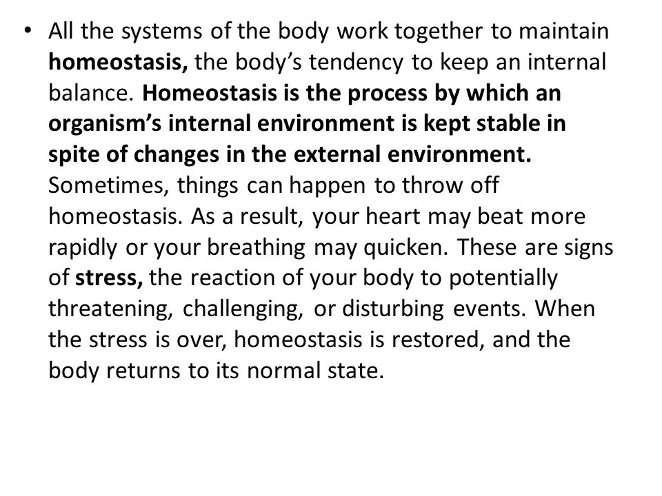 All the systems of the body work together to maintain homeostasis, the body's tendency to keep an internal balance. Homeostasis is the process by whic
