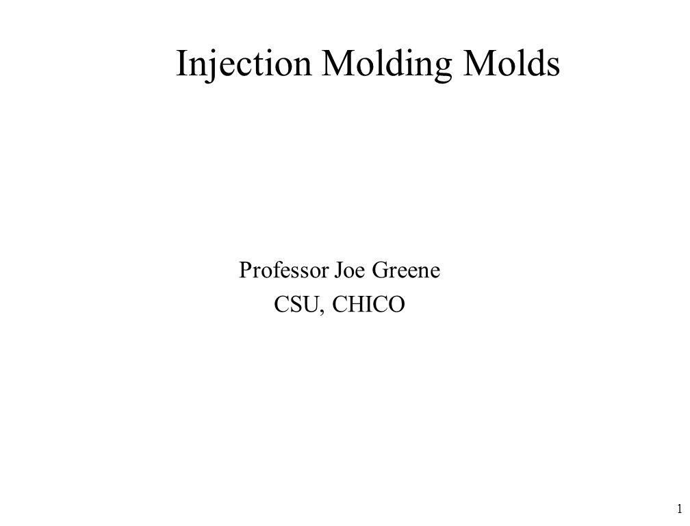 1 Injection Molding Molds Professor Joe Greene CSU, CHICO