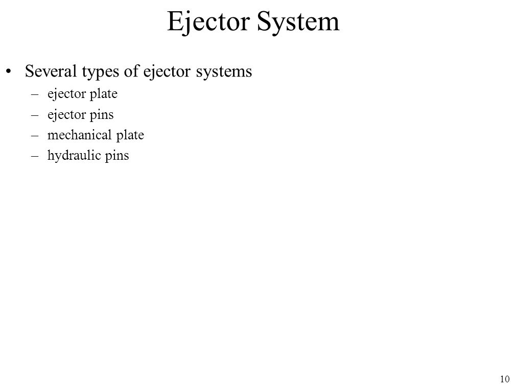 10 Ejector System Several types of ejector systems –ejector plate –ejector pins –mechanical plate –hydraulic pins