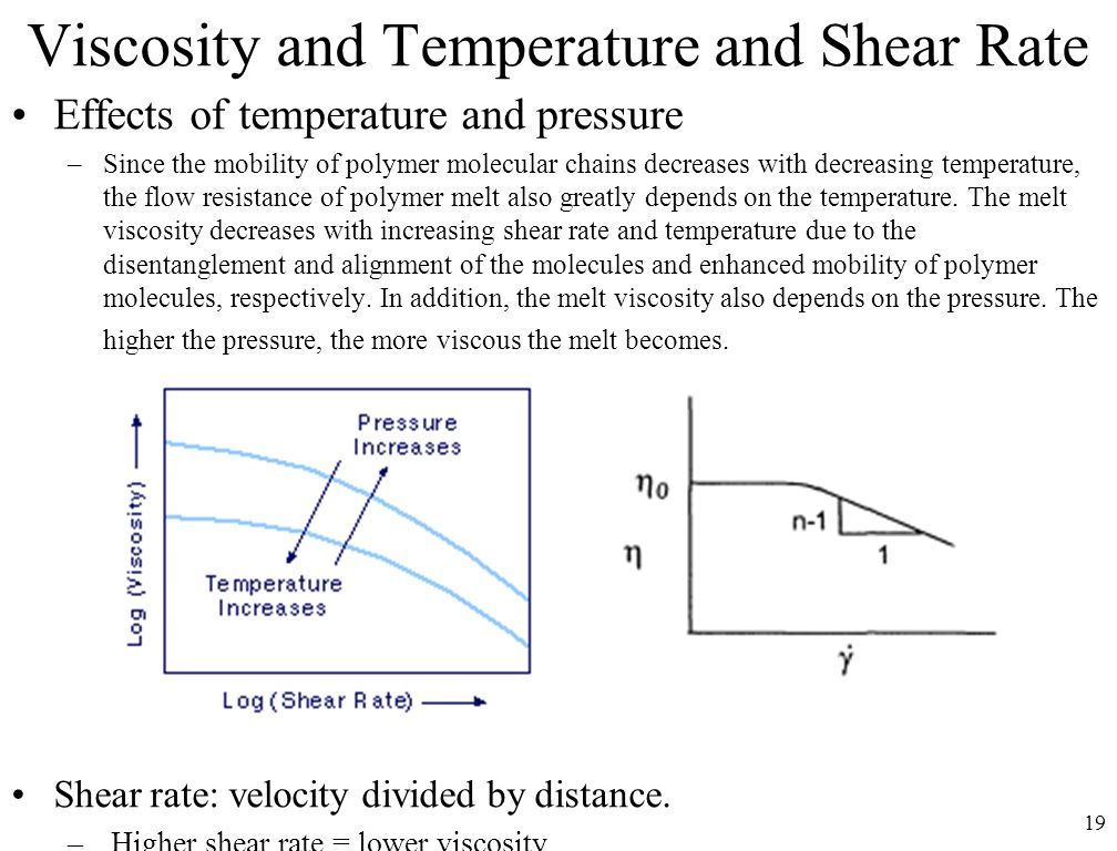 19 Viscosity and Temperature and Shear Rate Effects of temperature and pressure –Since the mobility of polymer molecular chains decreases with decreas