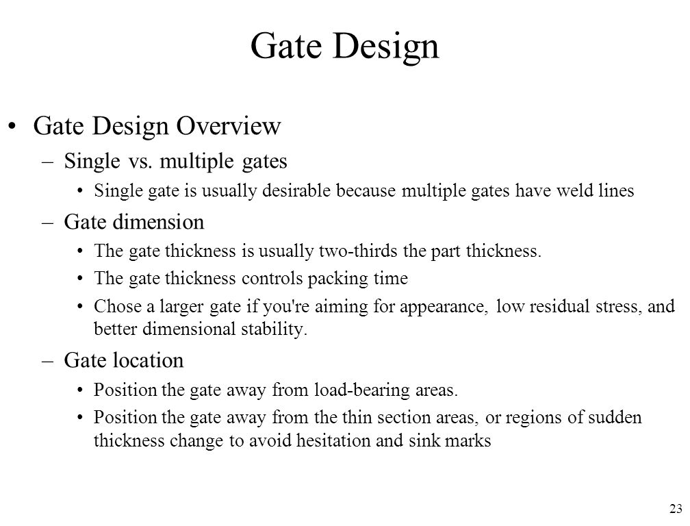 23 Gate Design Gate Design Overview –Single vs. multiple gates Single gate is usually desirable because multiple gates have weld lines –Gate dimension