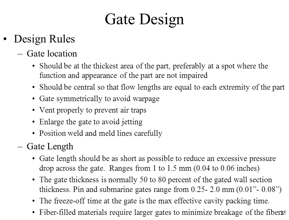 25 Gate Design Design Rules –Gate location Should be at the thickest area of the part, preferably at a spot where the function and appearance of the p