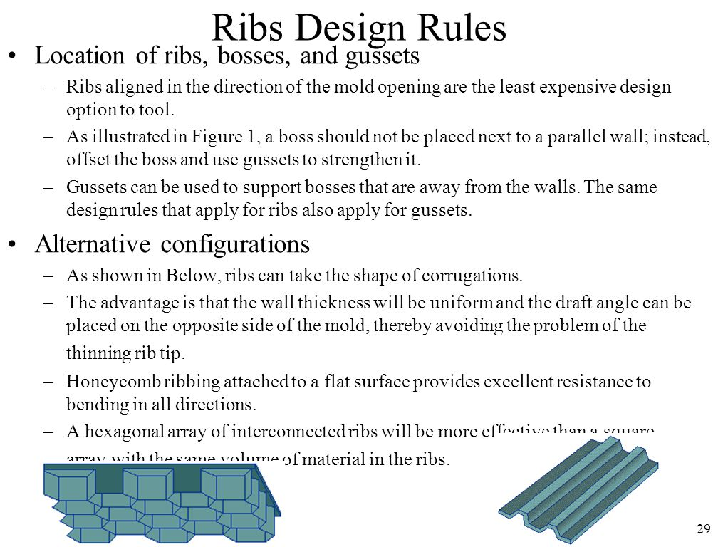 29 Ribs Design Rules Location of ribs, bosses, and gussets –Ribs aligned in the direction of the mold opening are the least expensive design option to