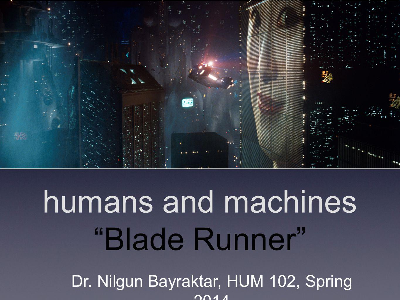 humans and machines Blade Runner Dr. Nilgun Bayraktar, HUM 102, Spring 2014