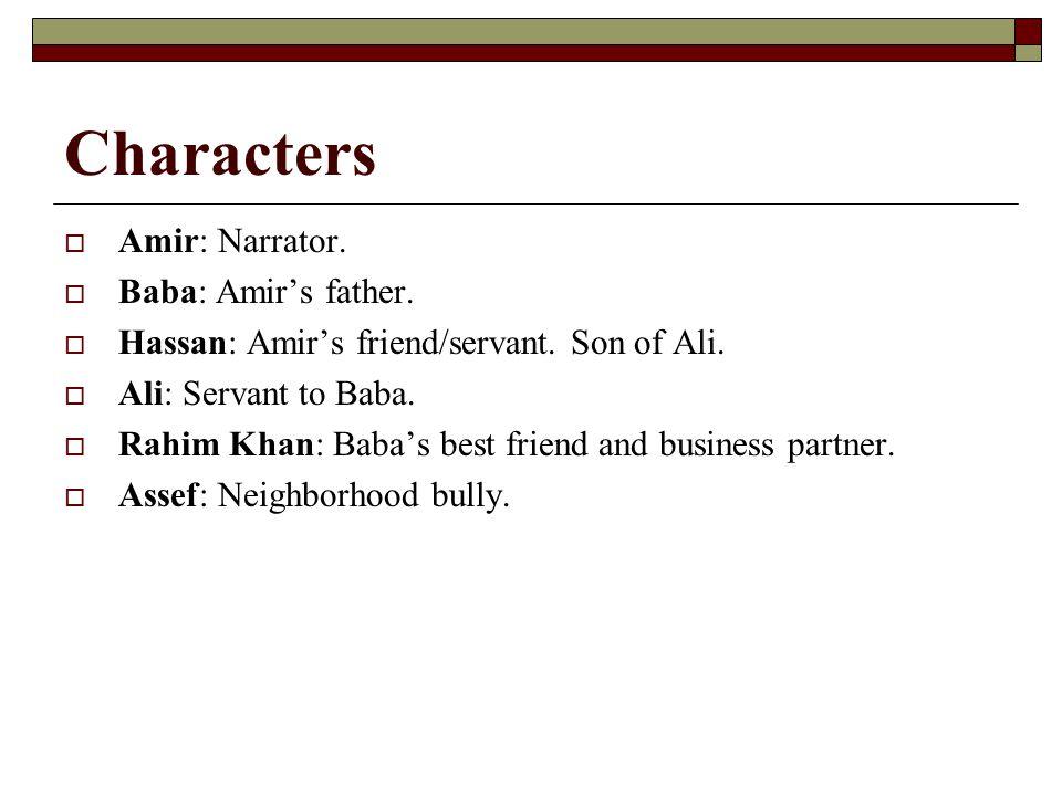 Characters  Amir: Narrator.  Baba: Amir's father.  Hassan: Amir's friend/servant. Son of Ali.  Ali: Servant to Baba.  Rahim Khan: Baba's best fri