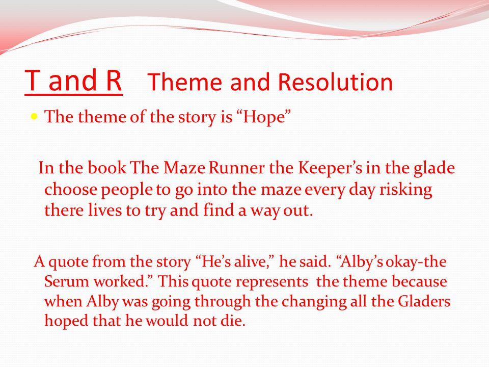 T and R Theme and Resolution The theme of the story is Hope In the book The Maze Runner the Keeper's in the glade choose people to go into the maze every day risking there lives to try and find a way out.