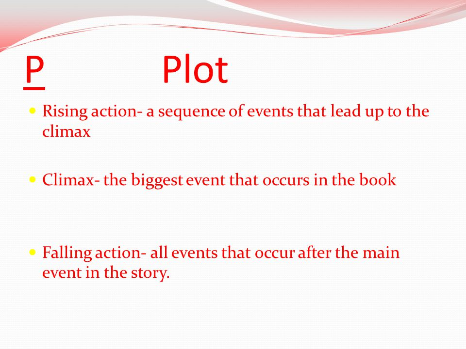 P Plot Rising action- a sequence of events that lead up to the climax Climax- the biggest event that occurs in the book Falling action- all events that occur after the main event in the story.