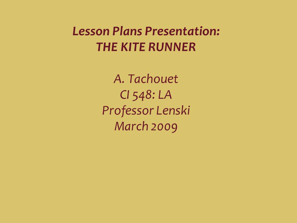 Lesson Plans Presentation: THE KITE RUNNER A. Tachouet CI 548: LA Professor Lenski March 2009