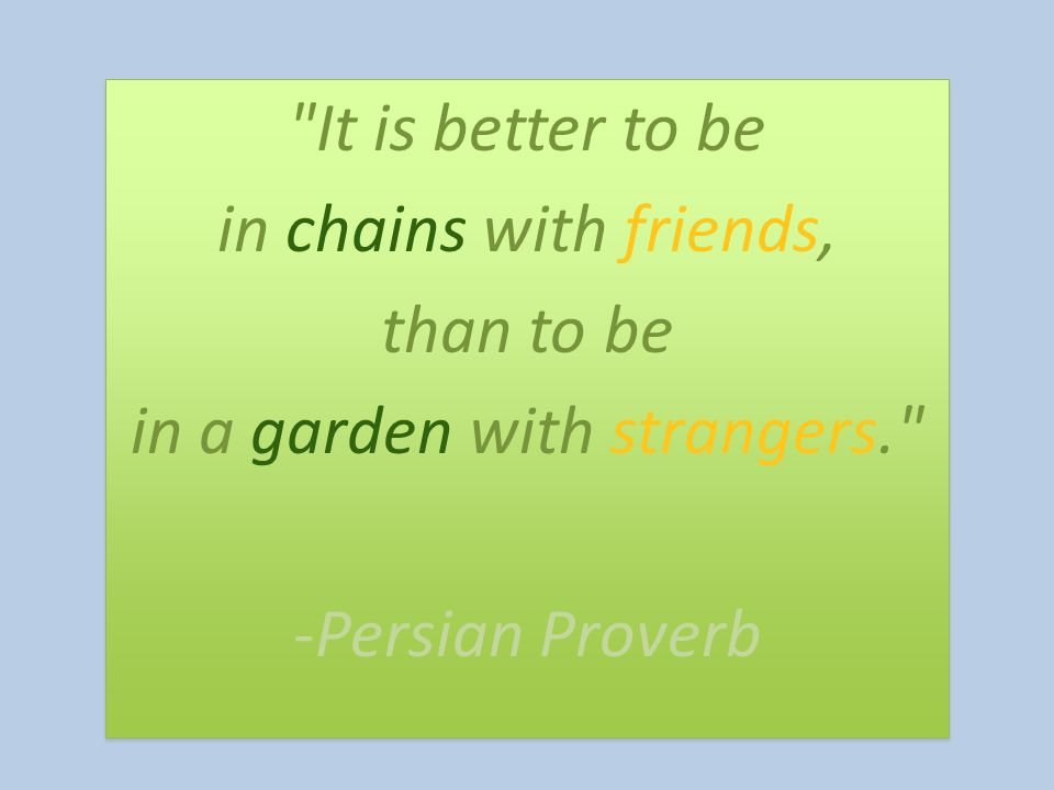 It is better to be in chains with friends, than to be in a garden with strangers. -Persian Proverb