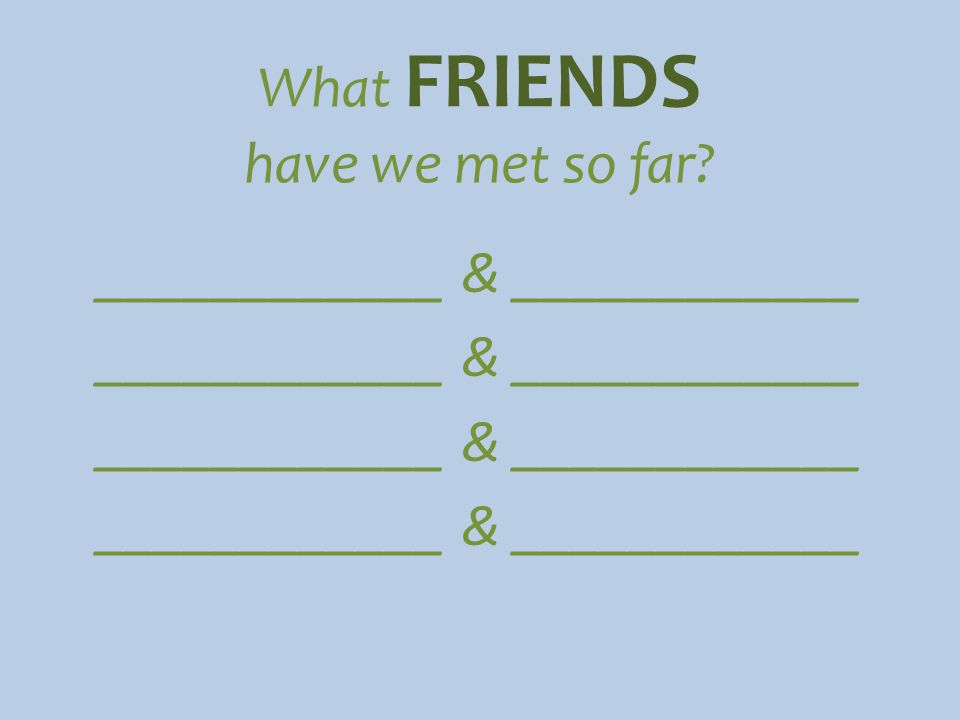 What FRIENDS have we met so far ____________ & ____________
